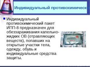 Индивидуальный противохимический пакет ИПП-8 предназначен для обеззараживания ка