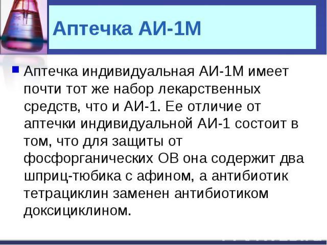 Аптечка индивидуальная АИ-1М имеет почти тот же набор лекарственных средств, что и АИ-1. Ее отличие от аптечки индивидуальной АИ-1 состоит в том, что для защиты от фосфорганических ОВ она содержит два шприц-тюбика с афином, а антибиотик тетрациклин …