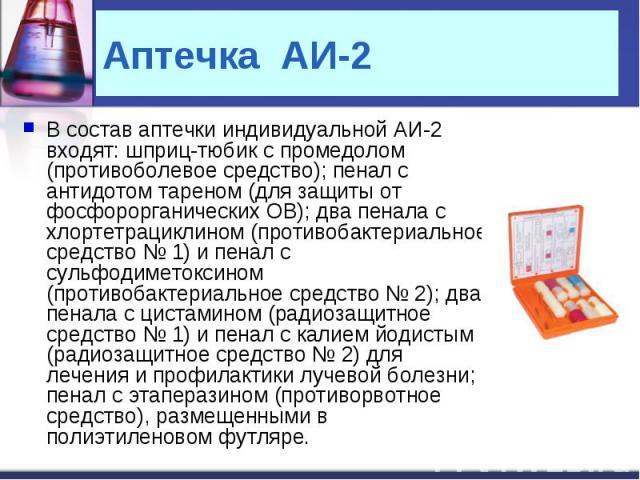 В состав аптечки индивидуальной АИ-2 входят: шприц-тюбик с промедолом (противоболевое средство); пенал с антидотом тареном (для защиты от фосфорорганических ОВ); два пенала с хлортетрациклином (противобактериальное средство № 1) и пенал с сульфодиме…