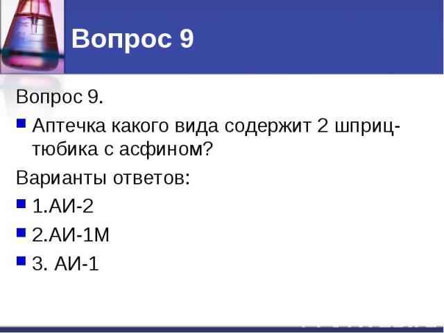Вопрос 9. Вопрос 9. Аптечка какого вида содержит 2 шприц-тюбика с асфином? Варианты ответов: 1.АИ-2 2.АИ-1М 3. АИ-1