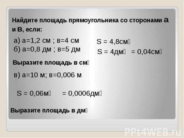 Найдите площадь прямоугольника со сторонами а и в, если: а) а=1,2 см ; в=4 см б) а=0,8 дм ; в=5 дм в) а=10 м; в=0,006 м