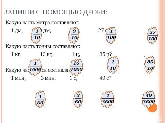 Какую часть метра составляют: Какую часть метра составляют: 1 дм, 9 дм, 1 см, 27 см? Какую часть тонны составляют: 1 кг, 16 кг, 1 ц, 85 ц? Какую часть часа составляют: 1 мин, 3 мин, 1 с, 49 с?