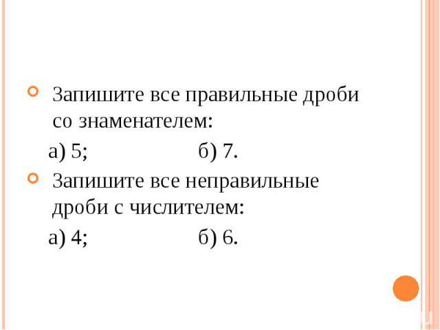 Запишите все правильные дроби со знаменателем: Запишите все правильные дроби со знаменателем: а) 5; б) 7. Запишите все неправильные дроби с числителем: а) 4; б) 6.