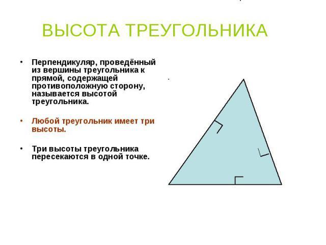 Перпендикуляр, проведённый из вершины треугольника к прямой, содержащей противоположную сторону, называется высотой треугольника. Перпендикуляр, проведённый из вершины треугольника к прямой, содержащей противоположную сторону, называется высотой тре…