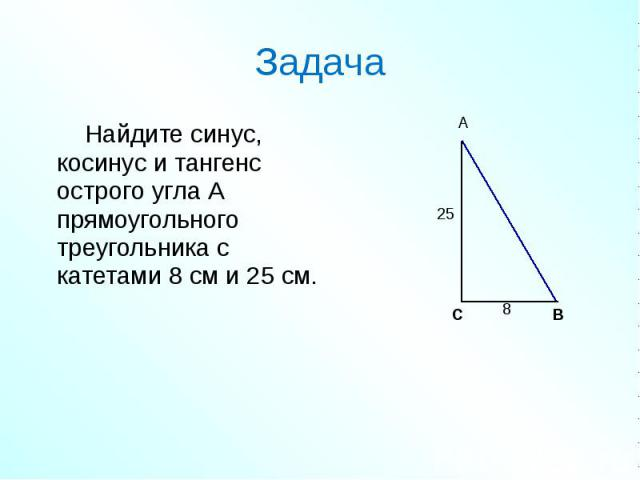 Найдите синус, косинус и тангенс острого угла А прямоугольного треугольника с катетами 8 см и 25 см. Найдите синус, косинус и тангенс острого угла А прямоугольного треугольника с катетами 8 см и 25 см.