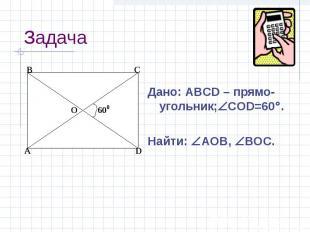 Дано: ABCD – прямо-угольник; CОD=60 . Найти: АOB, BOC.
