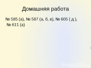 Домашняя работа № 585 (а), № 587 (а, б, в), № 605 ( д ), № 611 (а)