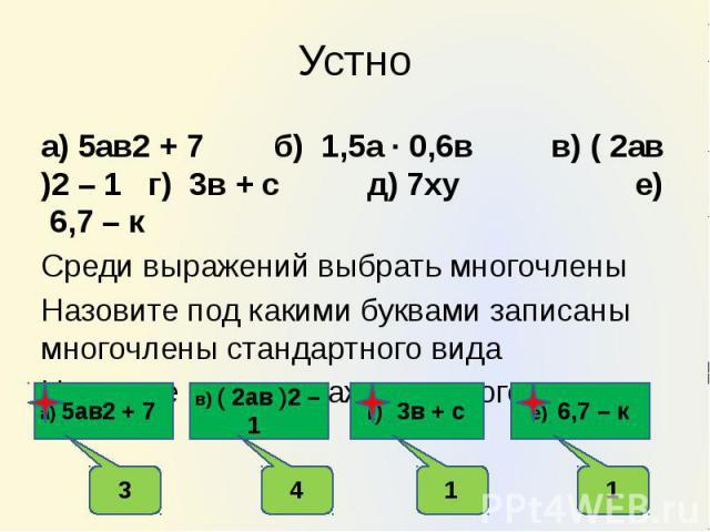 Устно а) 5ав2 + 7 б) 1,5а ∙ 0,6в в) ( 2ав )2 – 1 г) 3в + с д) 7ху е) 6,7 – к Среди выражений выбрать многочлены Назовите под какими буквами записаны многочлены стандартного вида Назовите степень каждого многочлена