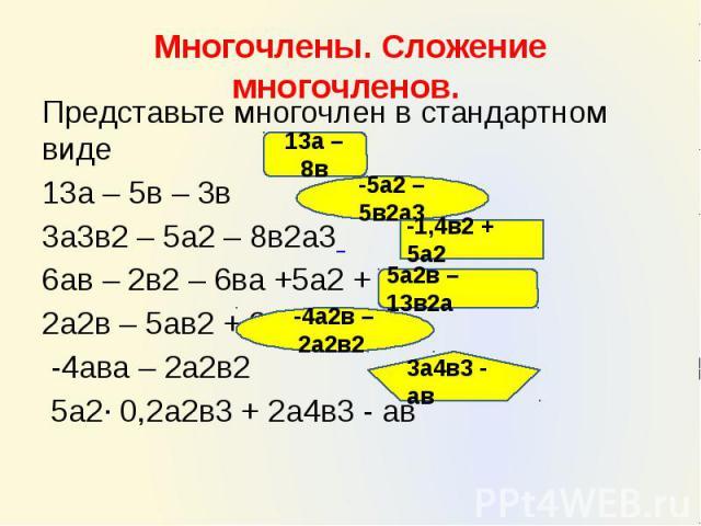 Многочлены. Сложение многочленов. Представьте многочлен в стандартном виде 13а – 5в – 3в 3а3в2 – 5а2 – 8в2а3 6ав – 2в2 – 6ва +5а2 + 0,6в2 2а2в – 5ав2 + 3а2в – 8в2а -4ава – 2а2в2 5а2∙ 0,2а2в3 + 2а4в3 - ав