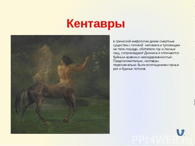 Кентавры в греческой мифологии дикие смертные существа с головой человека и туловищем на теле лошади, обитатели гор и лесных чащ, сопровождают Диониса и отличаются буйным нравом и невоздержанностью. Предположительно, кентавры первоначально были вопл…
