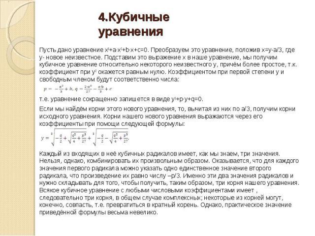 Пусть дано уравнение x3+a∙x2+b∙x+c=0. Преобразуем это уравнение, положив x=y-а/3, где у- новое неизвестное. Подставим это выражение х в наше уравнение, мы получим кубичное уравнение относительно некоторого неизвестного у, причём более простое, т.к. …