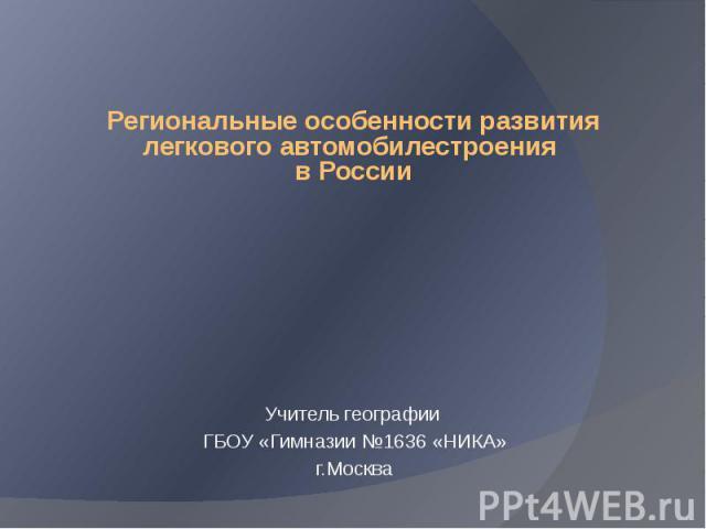 Региональные особенности развития легкового автомобилестроения в России        Учитель географии ГБОУ «Гимназии №1636 «НИКА» г.Москва