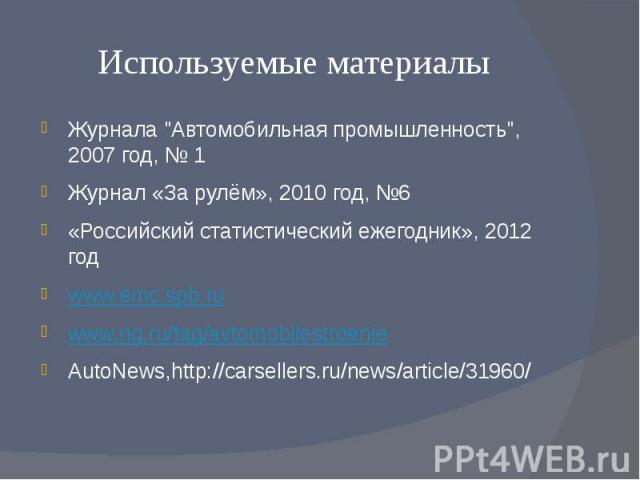 """Используемые материалы Журнала """"Автомобильная промышленность"""", 2007 год, № 1 Журнал «За рулём», 2010 год, №6 «Российский статистический ежегодник», 2012 год www.emc.spb.ru www.ng.ru/tag/avtomobilestroenie AutoNews,http://carsellers.ru/news…"""