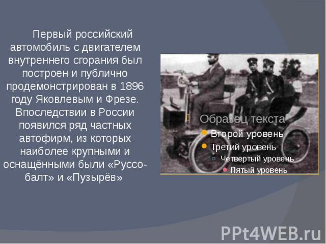 Первый российский автомобиль с двигателем внутреннего сгорания был построен и публично продемонстрирован в 1896 году Яковлевым и Фрезе. Впоследствии в России появился ряд частных автофирм, из которых наиболее крупными и оснащёнными были «Руссо-балт»…