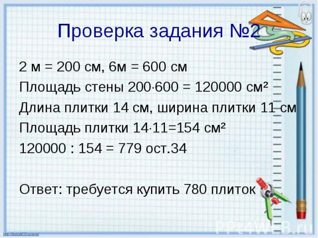2 м = 200 см, 6м = 600 см 2 м = 200 см, 6м = 600 см Площадь стены 200 600 = 120000 см² Длина плитки 14 см, ширина плитки 11 см Площадь плитки 14 11=154 см² 120000 : 154 = 779 ост.34 Ответ: требуется купить 780 плиток