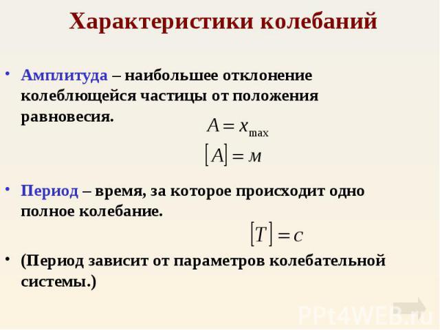 Амплитуда – наибольшее отклонение колеблющейся частицы от положения равновесия. Амплитуда – наибольшее отклонение колеблющейся частицы от положения равновесия. Период – время, за которое происходит одно полное колебание. (Период зависит от параметро…