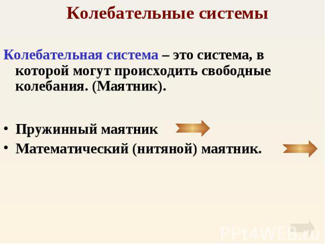 Колебательная система – это система, в которой могут происходить свободные колебания. (Маятник). Колебательная система – это система, в которой могут происходить свободные колебания. (Маятник). Пружинный маятник Математический (нитяной) маятник.