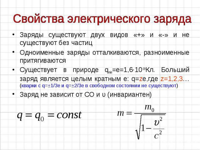 Заряды существуют двух видов «+» и «-» и не существуют без частиц Заряды существуют двух видов «+» и «-» и не существуют без частиц Одноименные заряды отталкиваются, разноименные притягиваются Существует в природе qmin=е=1,6∙10-19Кл. Больший заряд я…