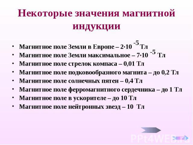 Некоторые значения магнитной индукции Магнитное поле Земли в Европе – 2*10 Тл Магнитное поле Земли максимальное – 7*10 Тл Магнитное поле стрелок компаса – 0,01 Тл Магнитное поле подковообразного магнита – до 0,2 Тл Магнитное поле солнечных пятен – 0…