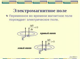 Электромагнитное поле Переменное во времени магнитное поле порождает электрическ