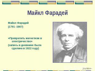 Майкл Фарадей Майкл Фарадей (1791 -1867) «Превратить магнетизм в электричество»