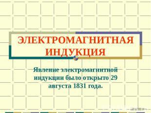 ЭЛЕКТРОМАГНИТНАЯ ИНДУКЦИЯ Явление электромагнитной индукции было открыто 29 авгу