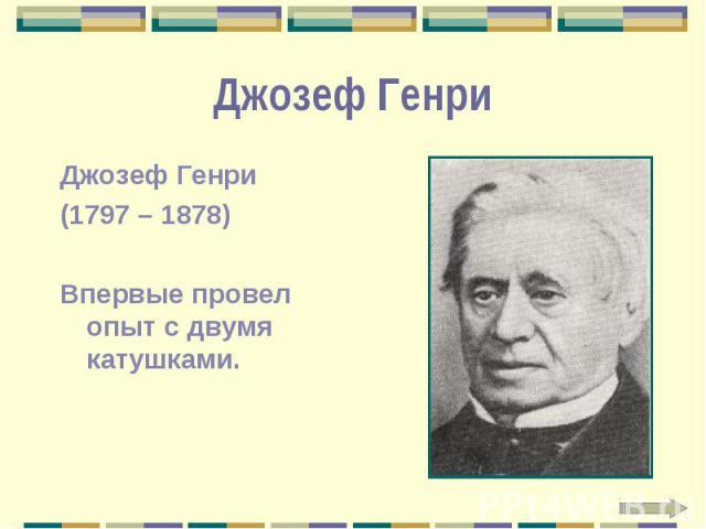 Джозеф Генри Джозеф Генри (1797 – 1878) Впервые провел опыт с двумя катушками.