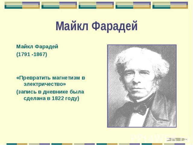 Майкл Фарадей Майкл Фарадей (1791 -1867) «Превратить магнетизм в электричество» (запись в дневнике была сделана в 1822 году)
