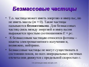Т.о. частица может иметь энергию и импульс, но не иметь массы (m=0).