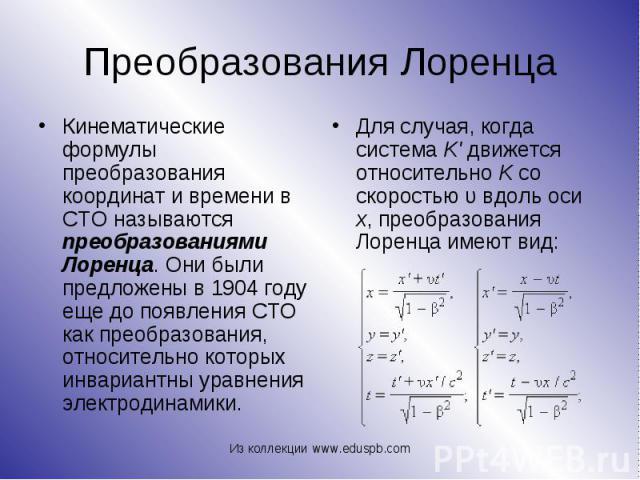 Кинематические формулы преобразования координат и времени в СТО называются преобразованиями Лоренца. Они были предложены в 1904году еще до появления СТО как преобразования, относительно которых инвариантны уравнения электродинамики. Кинематиче…