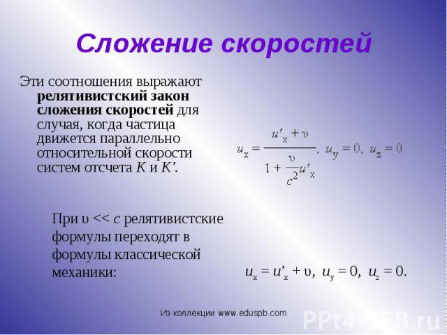 Эти соотношения выражают релятивистский закон сложения скоростей для случая, когда частица движется параллельно относительной скорости систем отсчета K и K'. Эти соотношения выражают релятивистский закон сложения скоростей для случая, когда частица …