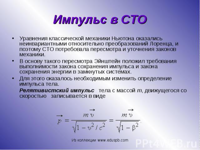 Уравнения классической механики Ньютона оказались неинвариантными относительно преобразований Лоренца, и поэтому СТО потребовала пересмотра и уточнения законов механики. Уравнения классической механики Ньютона оказались неинвариантными относительно …