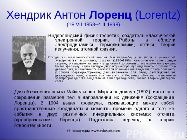 Нидерландский физик-теоретик, создатель классической электронной теории. Работы в области электродинамики, термодинамики, оптики, теории излучения, атомной физики. Нидерландский физик-теоретик, создатель классической электронной теории. Работы в обл…