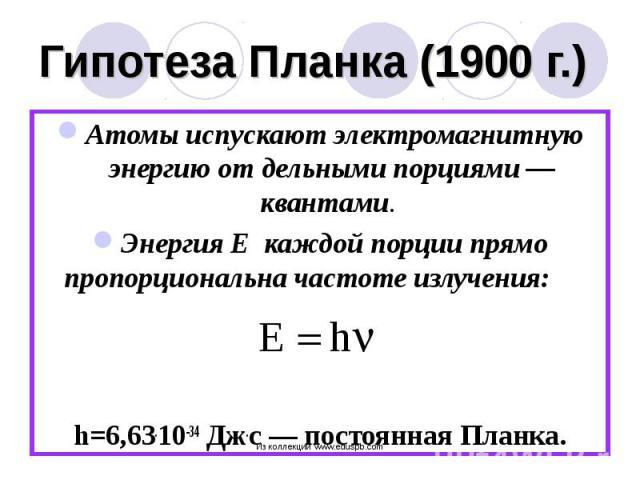 Атомы испускают электромагнитную энергию от дельными порциями — квантами. Атомы испускают электромагнитную энергию от дельными порциями — квантами. Энергия Е каждой порции прямо пропорциональна частоте излучения: h=6,63.10-34 Дж.с — постоянная Планка.