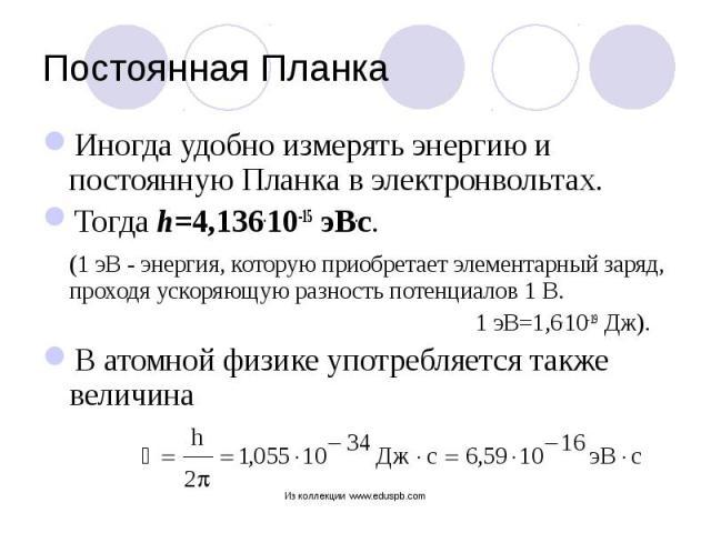 Иногда удобно измерять энергию и постоянную Планка в электронвольтах. Иногда удобно измерять энергию и постоянную Планка в электронвольтах. Тогда h=4,136.10-15 эВ.с. (1 эВ - энергия, которую приобретает элементарный заряд, проходя ускоряющую разност…