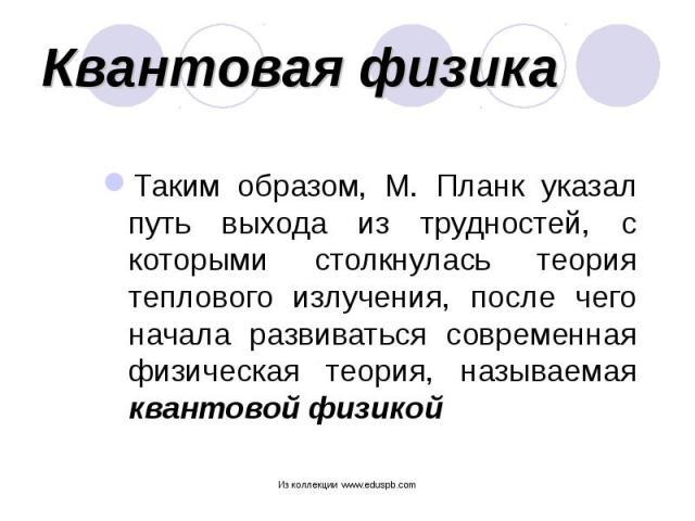 Таким образом, М. Планк указал путь выхода из трудностей, с которыми столкнулась теория теплового излучения, после чего начала развиваться современная физическая теория, называемая квантовой физикой Таким образом, М. Планк указал путь выхода из труд…