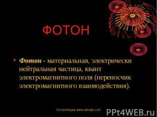 Фотон - материальная, электрически нейтральная частица, квант электромагнитного