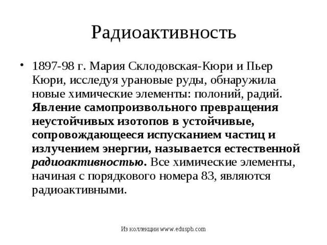1897-98 г. Мария Склодовская-Кюри и Пьер Кюри, исследуя урановые руды, обнаружила новые химические элементы: полоний, радий. Явление самопроизвольного превращения неустойчивых изотопов в устойчивые, сопровождающееся испусканием частиц и излучением э…