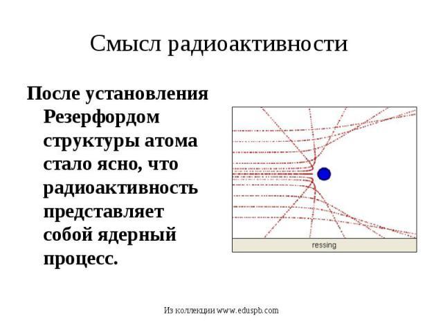 После установления Резерфордом структуры атома стало ясно, что радиоактивность представляет собой ядерный процесс. После установления Резерфордом структуры атома стало ясно, что радиоактивность представляет собой ядерный процесс.