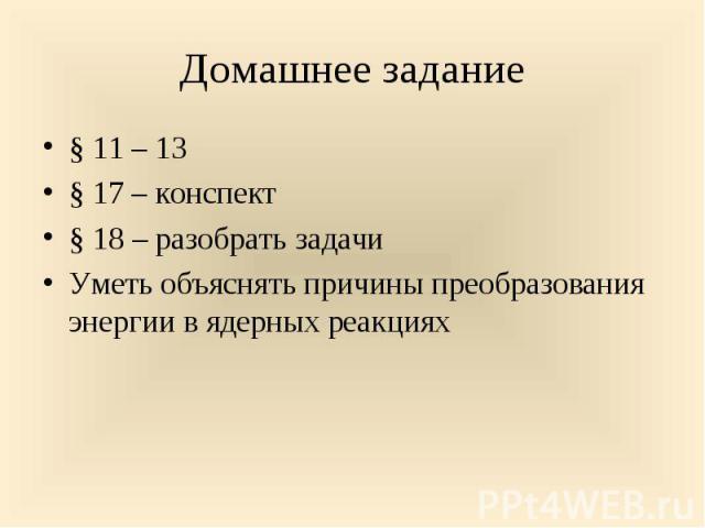 § 11 – 13 § 11 – 13 § 17 – конспект § 18 – разобрать задачи Уметь объяснять причины преобразования энергии в ядерных реакциях