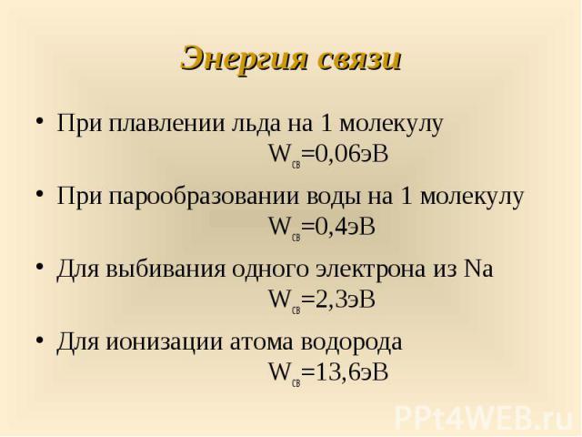 При плавлении льда на 1 молекулу Wсв=0,06эВ При плавлении льда на 1 молекулу Wсв=0,06эВ При парообразовании воды на 1 молекулу Wсв=0,4эВ Для выбивания одного электрона из Na Wсв=2,3эВ Для ионизации атома водорода Wсв=13,6эВ