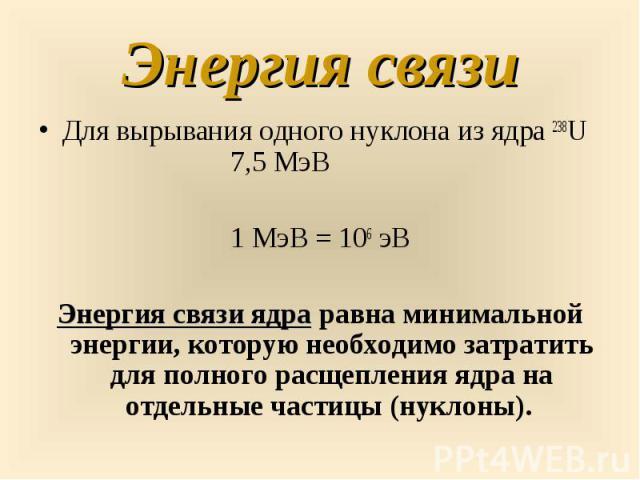 Для вырывания одного нуклона из ядра 238U 7,5 МэВ Для вырывания одного нуклона из ядра 238U 7,5 МэВ 1 МэВ = 106 эВ Энергия связи ядра равна минимальной энергии, которую необходимо затратить для полного расщепления ядра на отдельные частицы (нуклоны).
