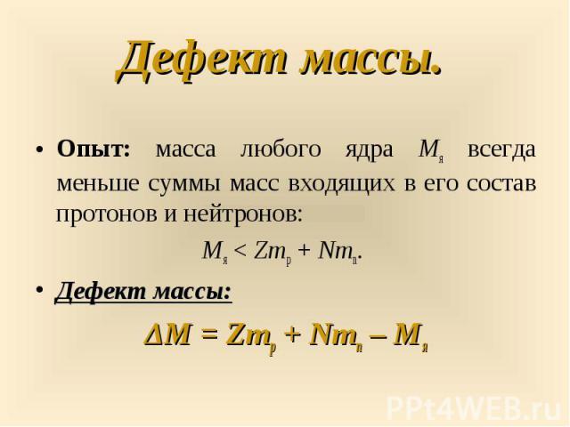 Опыт: масса любого ядра Mя всегда меньше суммы масс входящих в его состав протонов и нейтронов: Опыт: масса любого ядра Mя всегда меньше суммы масс входящих в его состав протонов и нейтронов: Mя<Zmp+Nmn. Дефект массы: ΔM&n…