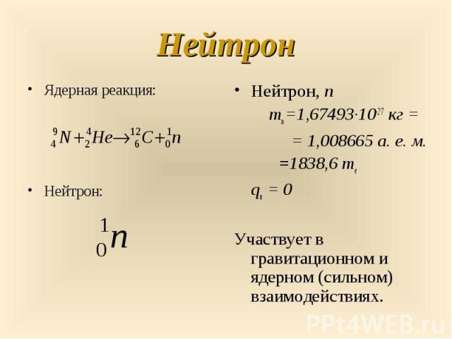 Нейтрон, n Нейтрон, n mn=1,67493·10-27кг = =1,008665а.е.м. =1838,6 me qn=0 Участвует в гравитационном и ядерном (сильном) взаимодействиях.