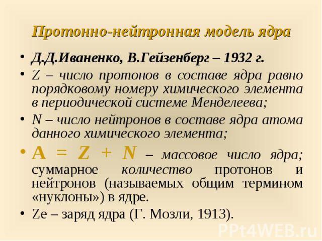 Д.Д.Иваненко, В.Гейзенберг – 1932 г. Д.Д.Иваненко, В.Гейзенберг – 1932 г. Z – число протонов в составе ядра равно порядковому номеру химического элемента в периодической системе Менделеева; N – число нейтронов в составе ядра атома данного химическог…