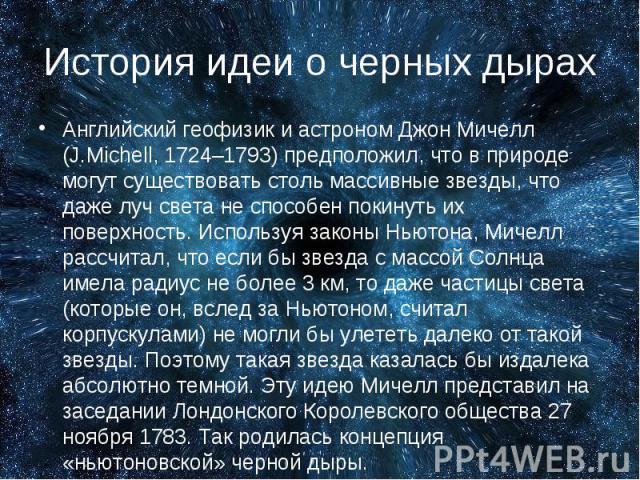 Английский геофизик и астроном Джон Мичелл (J.Michell, 1724–1793) предположил, что в природе могут существовать столь массивные звезды, что даже луч света не способен покинуть их поверхность. Используя законы Ньютона, Мичелл рассчитал, что если бы з…