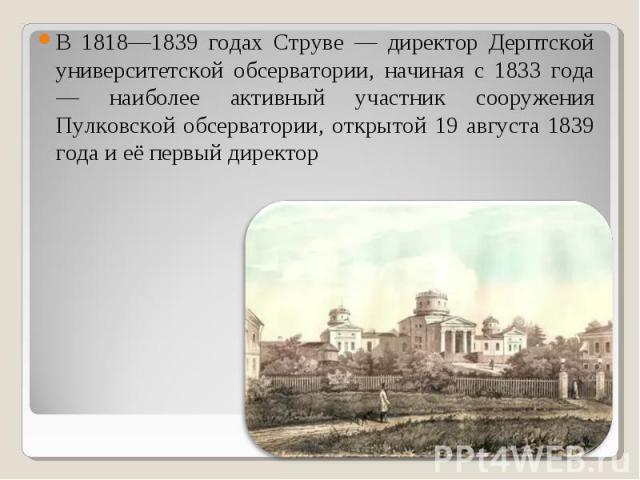 В 1818—1839 годах Струве — директор Дерптской университетской обсерватории, начиная с 1833 года — наиболее активный участник сооружения Пулковской обсерватории, открытой 19 августа 1839 года и её первый директор В 1818—1839 годах Струве — директор Д…