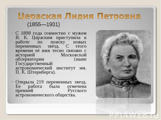 С 1898 года совместно с мужем В. К. Цераским приступила к работе по поиску новых переменных звёзд. С этого времени её имя тесно связано с историей Московской обсерватории (ныне Государственный астрономический институт им. П. К. Штернберга). С 1898 г…