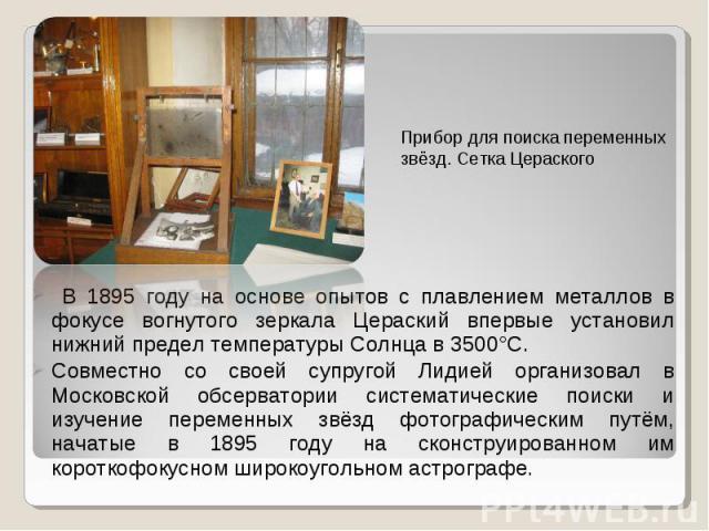 В 1895 году на основе опытов с плавлением металлов в фокусе вогнутого зеркала Цераский впервые установил нижний предел температуры Солнца в 3500°С. В 1895 году на основе опытов с плавлением металлов в фокусе вогнутого зеркала Цераский впервые устано…