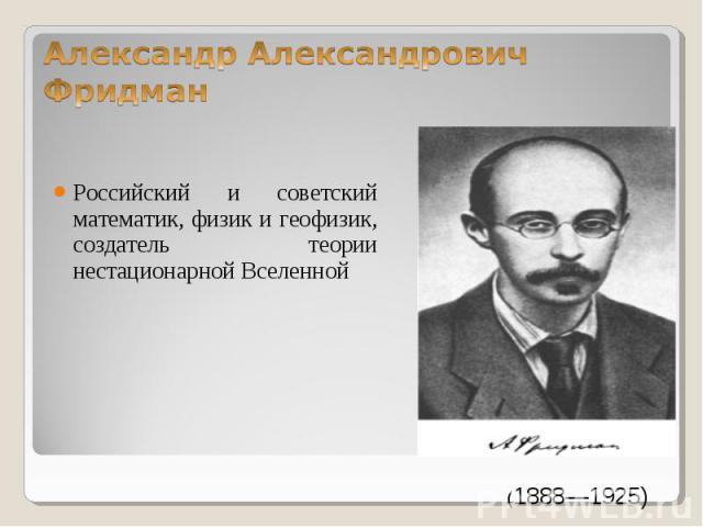 Российский и советский математик, физик и геофизик, создатель теории нестационарной Вселенной Российский и советский математик, физик и геофизик, создатель теории нестационарной Вселенной